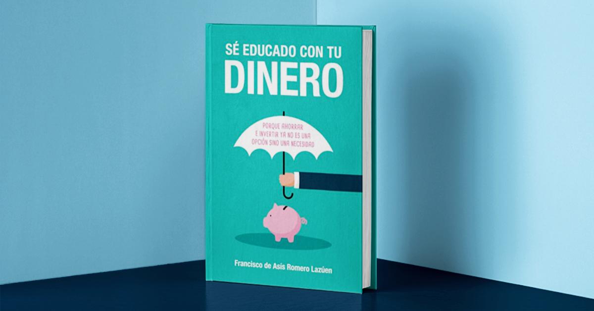 'Sé educado con tu dinero', el libro de educación financiera para entender por qué hay que ahorrar e invertir